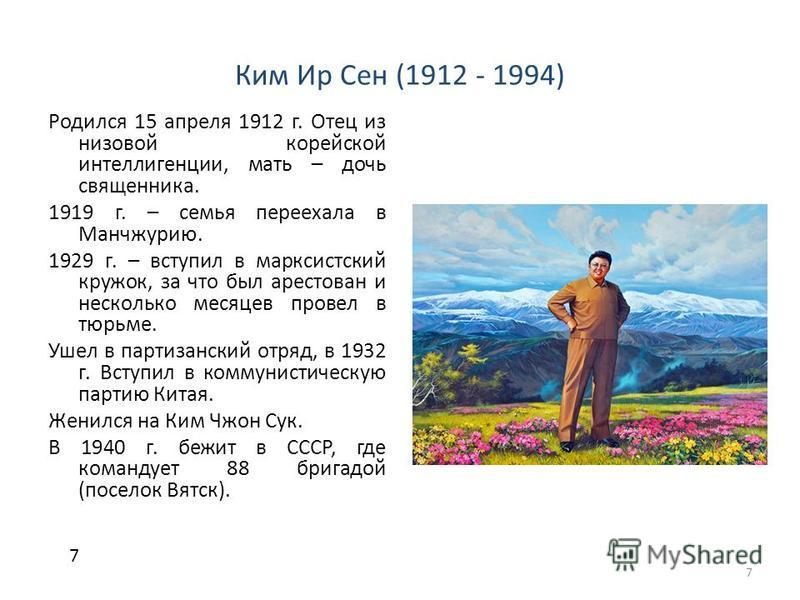 Ким Ир Сен (1912 - 1994) Родился 15 апреля 1912 г. Отец из низовой корейской интеллигенции, мать – дочь священника. 1919 г. – семья переехала в Манчжурию. 1929 г. – вступил в марксистский кружок, за что был арестован и несколько месяцев провел в тюрь