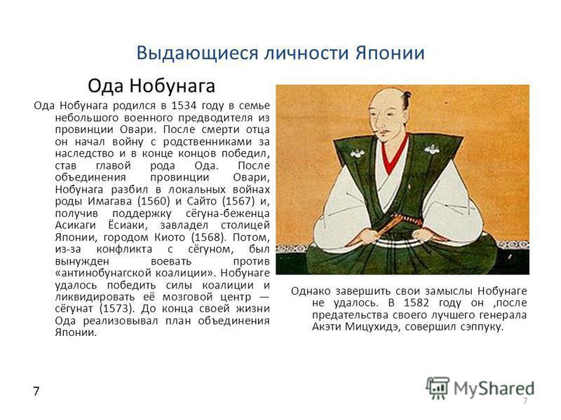 Выдающиеся личности Японии Ода Нобунага Ода Нобунага родился в 1534 году в семье небольшого военного предводителя из провинции Овари. После смерти отца он начал войну с родственниками за наследство и в конце концов победил, став главой рода Ода. Посл