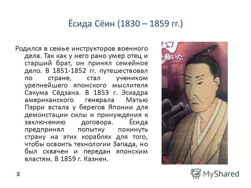 Ёсида Сёин (1830 – 1859 гг.) Родился в семье инструкторов военного дела. Так как у него рано умер отец и старший брат, он принял семейное дело. В 1851-1852 гг. путешествовал по стране, стал учеником урепнейшего японского мыслителя Сакума Сёдзана. В 1