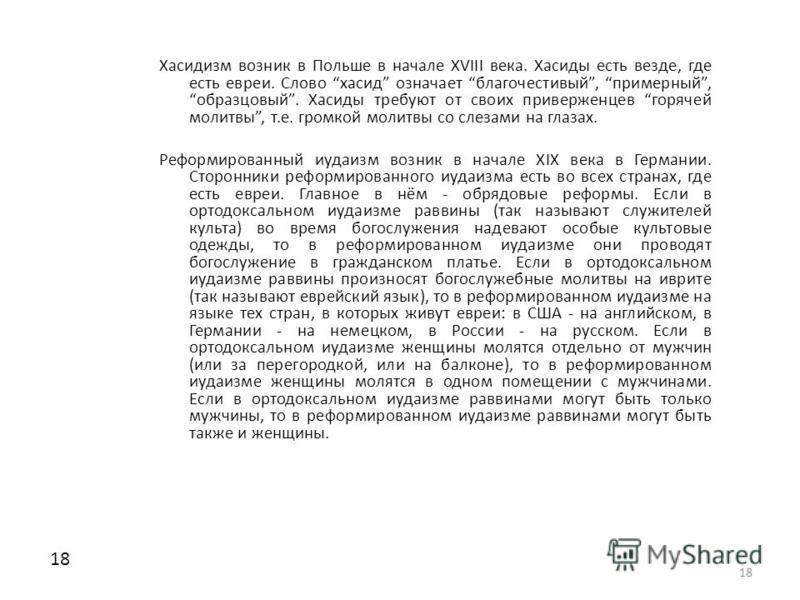 18 Хасидизм возник в Польше в начале XVIII века. Хасиды есть везде, где есть евреи. Слово хасид означает благочестивый, примерный, образцовый. Хасиды требуют от своих приверженцев горячей молитвы, т.е. громкой молитвы со слезами на глазах. Реформиров