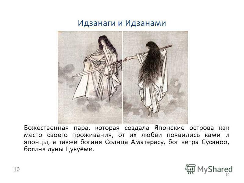 Идзанаги и Идзанами Божественная пара, которая создала Японские острова как место своего проживания, от их любви появились коми и японцы, а также богиня Солнца Аматэрасу, бог ветра Сусаноо, богиня луны Цукуёми. 10