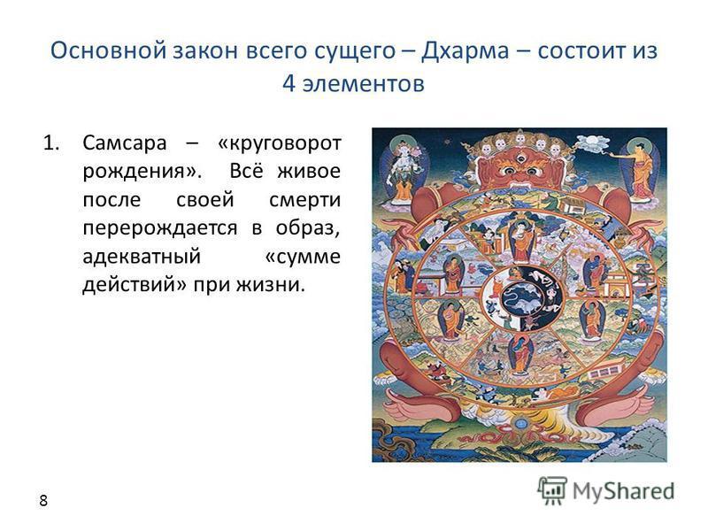 Основной закон всего сущего – Дхарма – состоит из 4 элементов 1. Самсара – «круговорот рождения». Всё живое после своей смерти перерождается в образ, адекватный «сумме действий» при жизни. 8