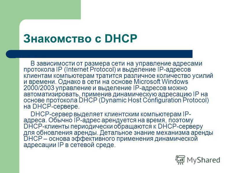 Знакомство с DHCP В зависимости от размера сети на управление адресами протокола IP (Internet Protocol) и выделение IP-адресов клиентам компьютерам тратится различное количество усилий и времени. Однако в сети на основе Microsoft Windows 2000/2003 уп