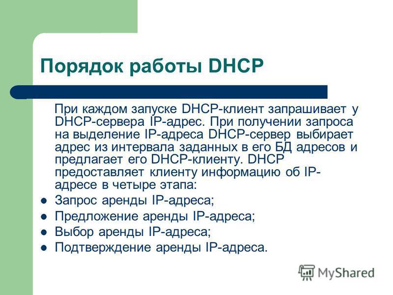 Порядок работы DHCP При каждом запуске DHCP-клиент запрашивает у DHCP-сервера IP-адрес. При получении запроса на выделение IP-адреса DHCP-сервер выбирает адрес из интервала заданных в его БД адресов и предлагает его DHCP-клиенту. DHCP предоставляет к