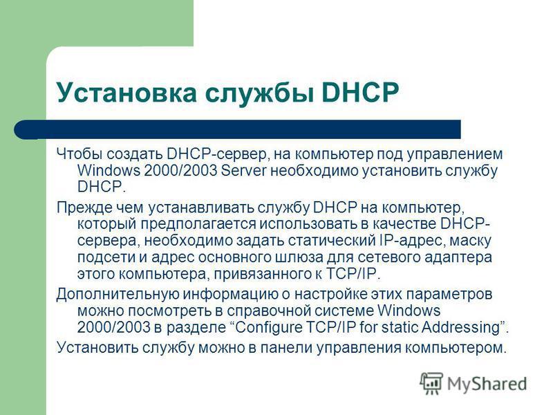 Установка службы DHCP Чтобы создать DHCP-сервер, на компьютер под управлением Windows 2000/2003 Server необходимо установить службу DHCP. Прежде чем устанавливать службу DHCP на компьютер, который предполагается использовать в качестве DHCP- сервера,
