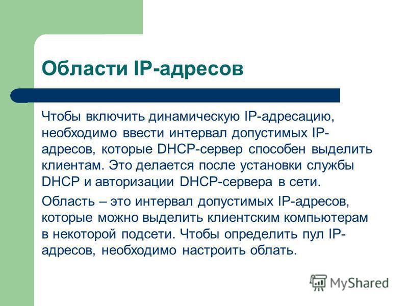Области IP-адресов Чтобы включить динамическую IP-адресацию, необходимо ввести интервал допустимых IP- адресов, которые DHCP-сервер способен выделить клиентам. Это делается после установки службы DHCP и авторизации DHCP-сервера в сети. Область – это