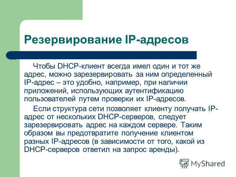 Резервирование IP-адресов Чтобы DHCP-клиент всегда имел один и тот же адрес, можно зарезервировать за ним определенный IP-адрес – это удобно, например, при наличии приложений, использующих аутентификацию пользователей путем проверки их IP-адресов. Ес