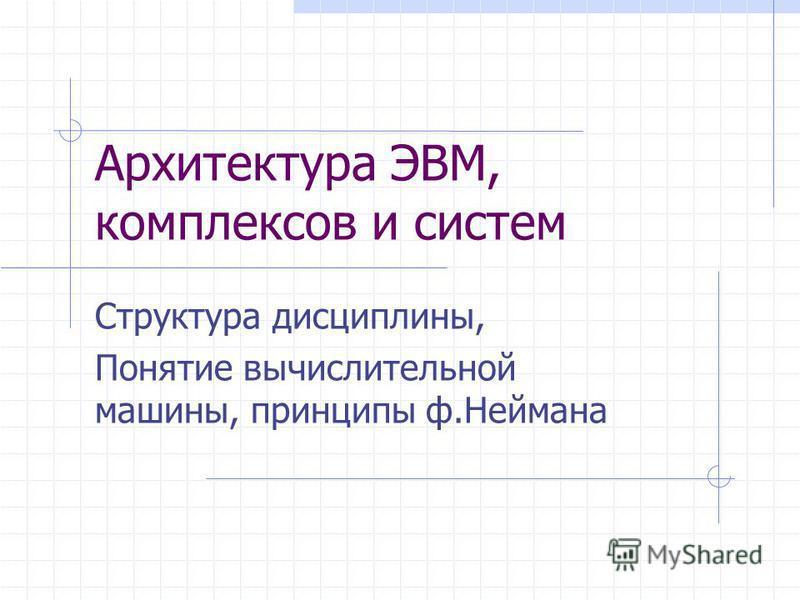 Архитектура ЭВМ, комплексов и систем Структура дисциплины, Понятие вычислительной машины, принципы ф.Неймана