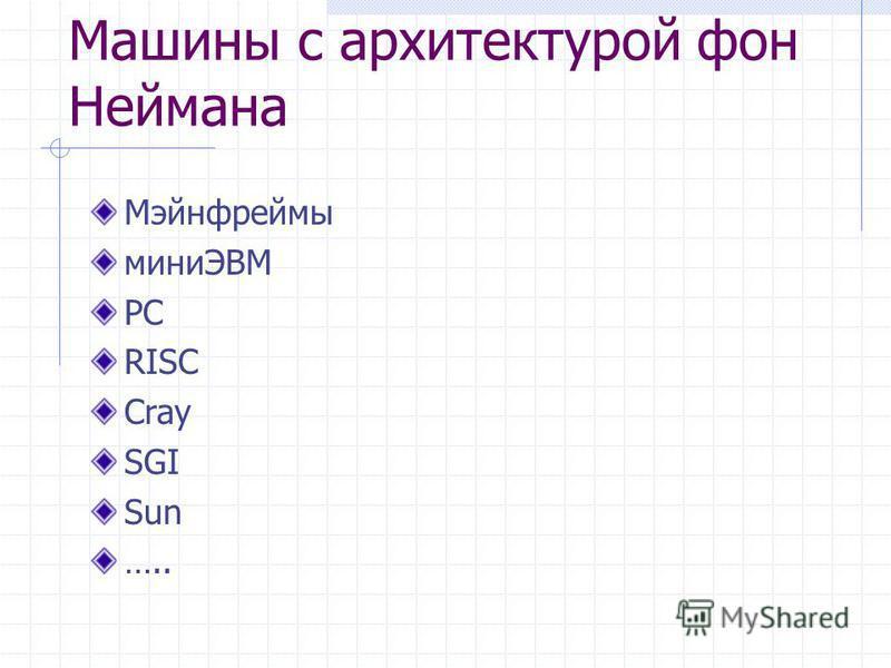 Машины с архитектурой фон Неймана Мэйнфреймы миниЭВМ PC RISC Cray SGI Sun …..
