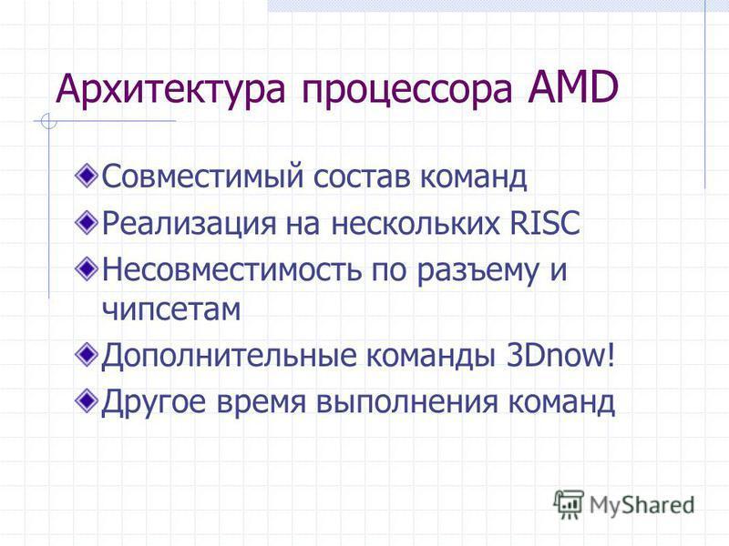 Архитектура процессора AMD Совместимый состав команд Реализация на нескольких RISC Несовместимость по разъему и чипсетам Дополнительные команды 3Dnow! Другое время выполнения команд