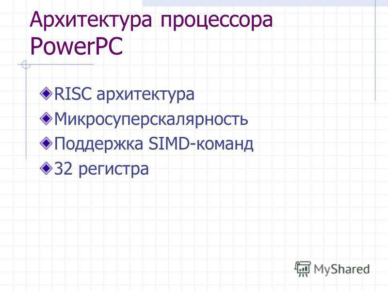 Архитектура процессора PowerPC RISC архитектура Микросуперскалярность Поддержка SIMD-команд 32 регистра