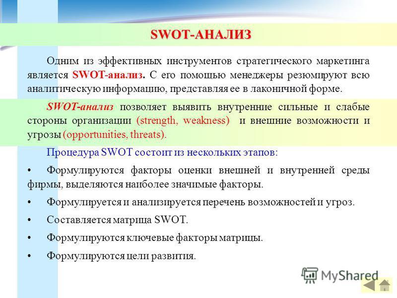 SWOT-АНАЛИЗ Одним из эффективных инструментов стратегического маркетинга является SWOT-анализ. С его помощью менеджеры резюмируют всю аналитическую информацию, представляя ее в лаконичной форме. SWOT-анализ позволяет выявить внутренние сильные и слаб