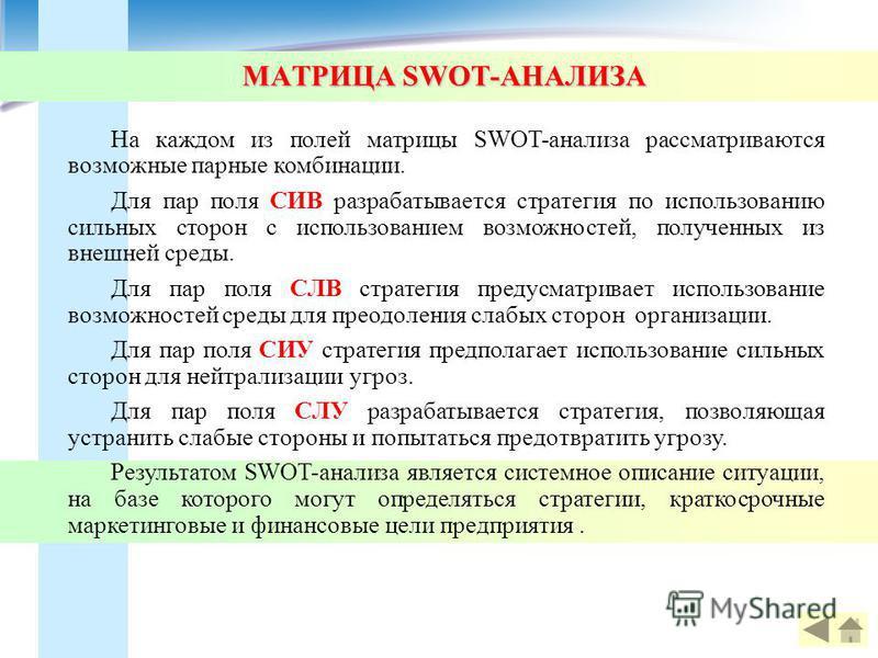 МАТРИЦА SWOT-АНАЛИЗА На каждом из полей матрицы SWOT-анализа рассматриваются возможные парные комбинации. Для пар поля СИВ разрабатывается стратегия по использованию сильных сторон с использованием возможностей, полученных из внешней среды. Для пар п