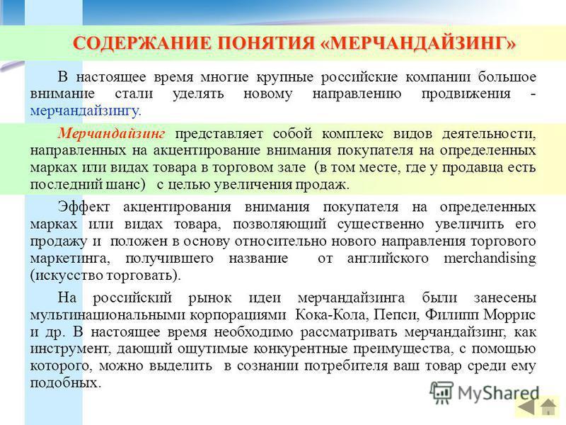 СОДЕРЖАНИЕ ПОНЯТИЯ «МЕРЧАНДАЙЗИНГ» В настоящее время многие крупные российские компании большое внимание стали уделять новому направлению продвижения - мерчандайзингу. Мерчандайзинг представляет собой комплекс видов деятельности, направленных на акце