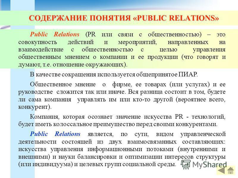 СОДЕРЖАНИЕ ПОНЯТИЯ «PUBLIC RELATIONS» Public Relations (PR или связи с общественностью) – это совокупность действий и мероприятий, направленных на взаимодействие с общественностью с целью управления общественным мнением о компании и ее продукции (что