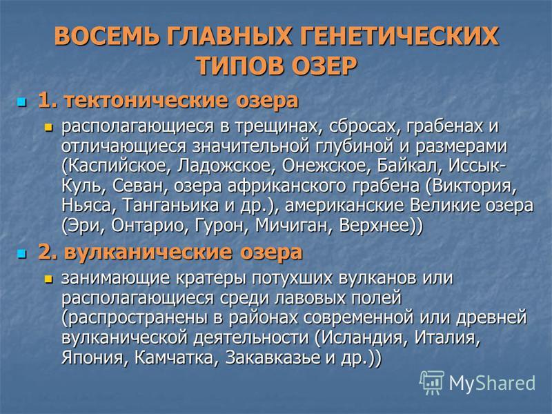 ВОСЕМЬ ГЛАВНЫХ ГЕНЕТИЧЕСКИХ ТИПОВ ОЗЕР 1. тектонические озера 1. тектонические озера располагающиеся в трещинах, сбросах, грабенах и отличающиеся значительной глубиной и размерами (Каспийское, Ладожское, Онежское, Байкал, Иссык- Куль, Севан, озера аф