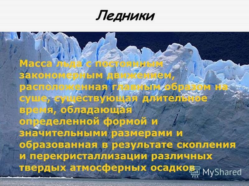 Ледники Масса льда с постоянным закономерным движением, расположенная главным образом на суше, существующая длительное время, обладающая определенной формой и значительными размерами и образованная в результате скопления и перекристаллизации различны