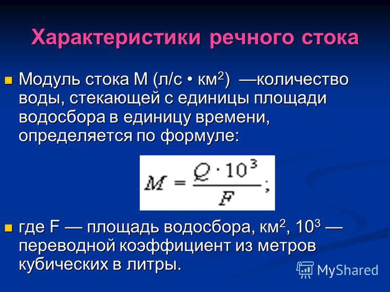 Характеристики речного стока Модуль стока М (л/с км 2 ) количество воды, стекающей с единицы площади водосбора в единицу времени, определяется по формуле: Модуль стока М (л/с км 2 ) количество воды, стекающей с единицы площади водосбора в единицу вре