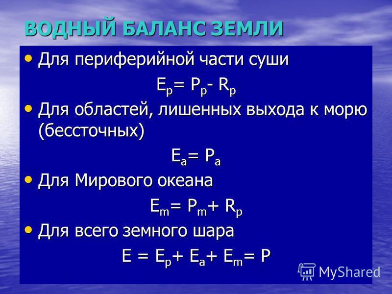 ВОДНЫЙ БАЛАНС ЗЕМЛИ Для периферийной части суши Для периферийной части суши E p = P p - R p Для областей, лишенных выхода к морю (бессточных) Для областей, лишенных выхода к морю (бессточных) E a = P a Для Мирового океана Для Мирового океана E m = P