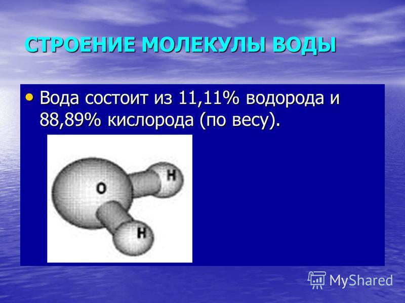 СТРОЕНИЕ МОЛЕКУЛЫ ВОДЫ Вода состоит из 11,11% водорода и 88,89% кислорода (по весу). Вода состоит из 11,11% водорода и 88,89% кислорода (по весу).