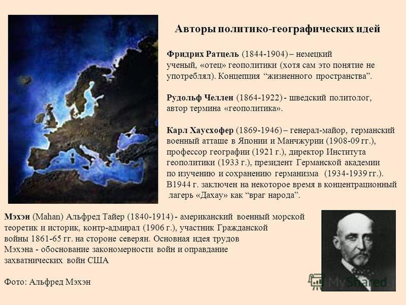 Авторы политико-географических идей Фридрих Ратцель (1844-1904) – немецкий ученый, «отец» геополитики (хотя сам это понятие не употреблял). Концепция жизненного пространства. Рудольф Челлен (1864-1922) - шведский политолог, автор термина «геополитика