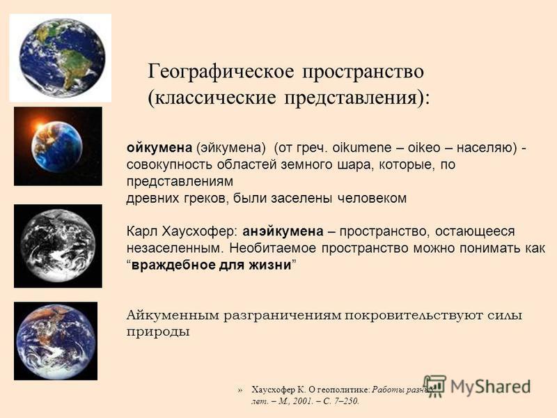 Географическое пространство (классические представления): ойкумена (эйкумена) (от греч. oikumene – oikeo – населяю) - совокупность областей земного шара, которые, по представлениям древних греков, были заселены человеком Карл Хаусхофер: анэйкумена –