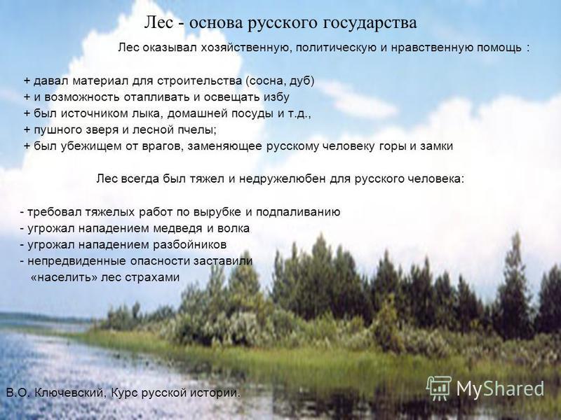 Лес - основа русского государства Лес оказывал хозяйственную, политическую и нравственную помощь : + давал материал для строительства (сосна, дуб) + и возможность отапливать и освещать избу + был источником лыка, домашней посуды и т.д., + пушного зве
