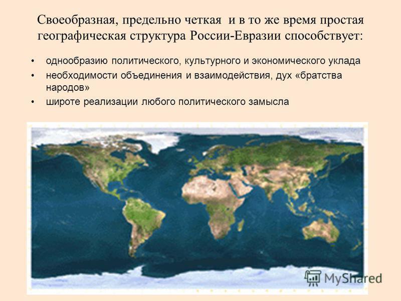 Своеобразная, предельно четкая и в то же время простая географическая структура России-Евразии способствует: однообразию политического, культурного и экономического уклада необходимости объединения и взаимодействия, дух «братства народов» широте реал
