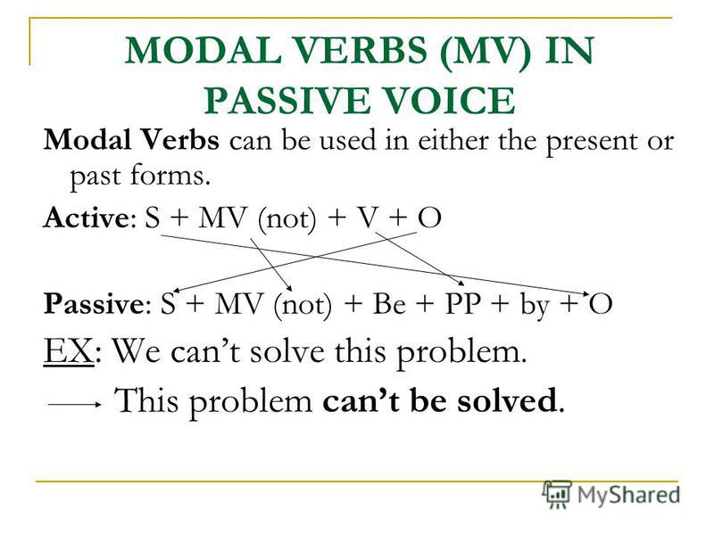 MODAL VERBS (MV) IN PASSIVE VOICE Modal Verbs can be used in either the present or past forms. Active: S + MV (not) + V + O Passive: S + MV (not) + Be + PP + by + O EX: We cant solve this problem. This problem cant be solved.
