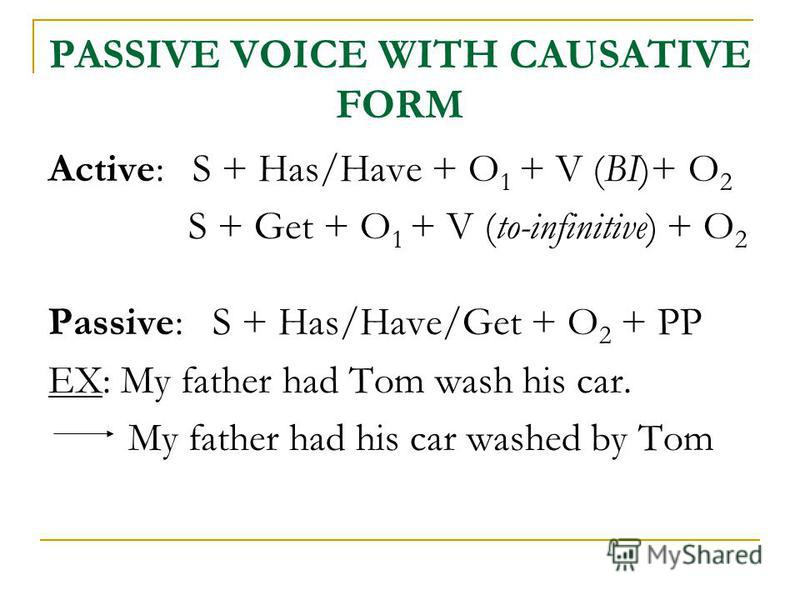 PASSIVE VOICE WITH CAUSATIVE FORM Active: S + Has/Have + O 1 + V (BI)+ O 2 S + Get + O 1 + V (to-infinitive) + O 2 Passive: S + Has/Have/Get + O 2 + PP EX: My father had Tom wash his car. My father had his car washed by Tom