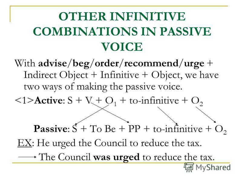OTHER INFINITIVE COMBINATIONS IN PASSIVE VOICE With advise/beg/order/recommend/urge + Indirect Object + Infinitive + Object, we have two ways of making the passive voice. Active: S + V + O 1 + to-infinitive + O 2 Passive: S + To Be + PP + to-infiniti