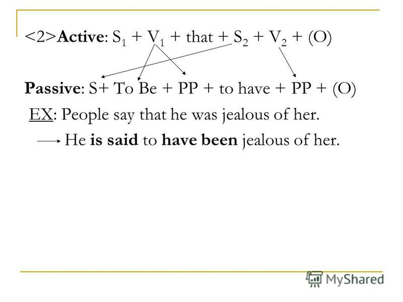 Active: S 1 + V 1 + that + S 2 + V 2 + (O) Passive: S+ To Be + PP + to have + PP + (O) EX: People say that he was jealous of her. He is said to have been jealous of her.