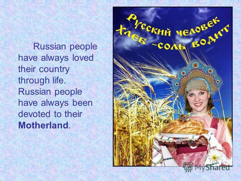 Russian people have always loved their country through life. Russian people have always been devoted to their Motherland.