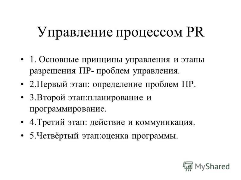 Управление процессом PR 1. Основные принципы управления и этапы разрешения ПР- проблем управления. 2. Первый этап: определение проблем ПР. 3. Второй этап:планирование и программирование. 4. Третий этап: действие и коммуникация. 5.Четвёртый этап:оценк