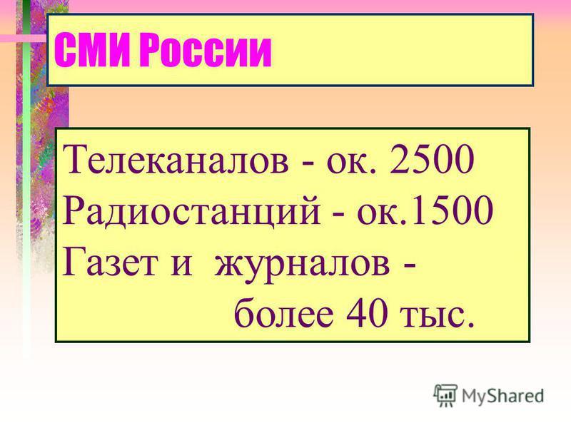 СМИ России Телеканалов - ок. 2500 Радиостанций - ок.1500 Газет и журналов - более 40 тыс.