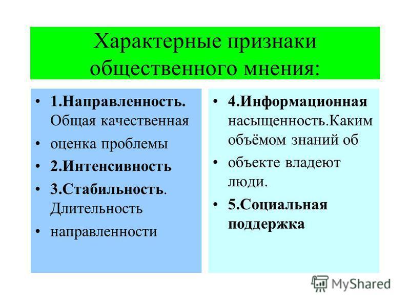 Характерные признаки общественного мнения: 1.Направленность. Общая качественная оценка проблемы 2. Интенсивность 3.Стабильность. Длительность направленности 4. Информационная насыщенность.Каким объёмом знаний об объекте владеют люди. 5. Социальная по