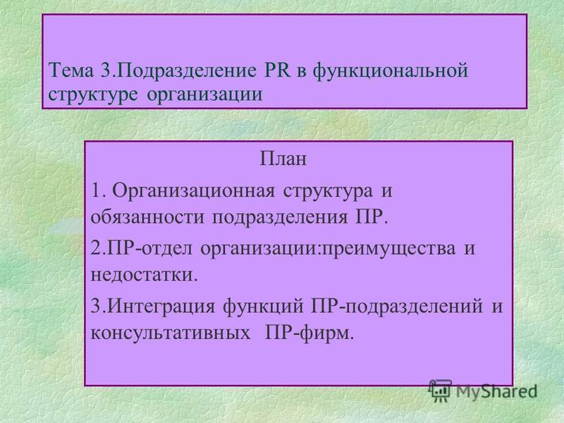 Тема 3. Подразделение PR в функциональной структуре организации План 1. Организационная структура и обязанности подразделения ПР. 2.ПР-отдел организации:преимущества и недостатки. 3. Интеграция функций ПР-подразделений и консультативных ПР-фирм.