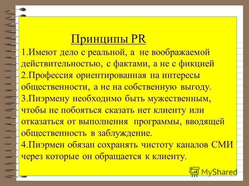 Принципы PR 1. Имеют дело с реальной, а не воображаемой действительностью, с фактами, а не с фикцией 2. Профессия ориентированная на интересы общественности, а не на собственную выгоду. 3. Пиэрмену необходимо быть мужественным, чтобы не побояться ска