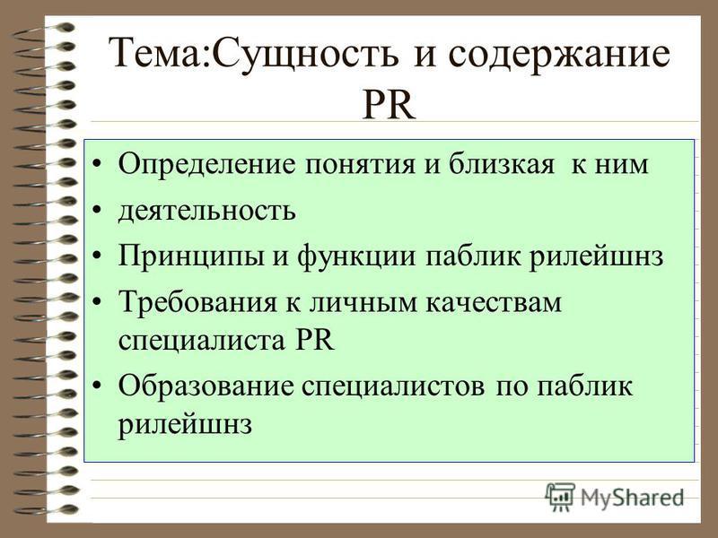 Тема:Сущность и содержание PR Определение понятия и близкая к ним деятельность Принципы и функции паблик рилейшнз Требования к личным качествам специалиста PR Образование специалистов по паблик рилейшнз