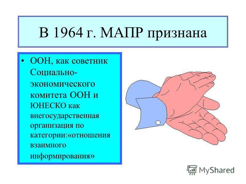 В 1964 г. МАПР признана ООН, как советник Социально- экономического комитета ООН и ЮНЕСКО как негосударственная организация по категории:«отношения взаимного информирования »