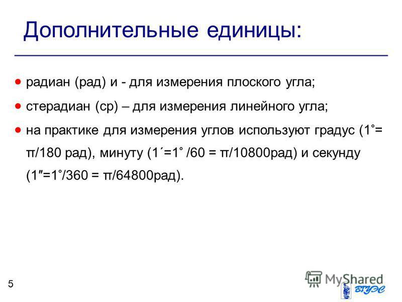 Дополнительные единицы: радиан (рад) и - для измерения плоского угла; стерадиан (ср) – для измерения линейного угла; на практике для измерения углов используют градус (1°= π/180 рад), минуту (1΄=1° /60 = π/10800 рад) и секунду (1=1°/360 = π/64800 рад
