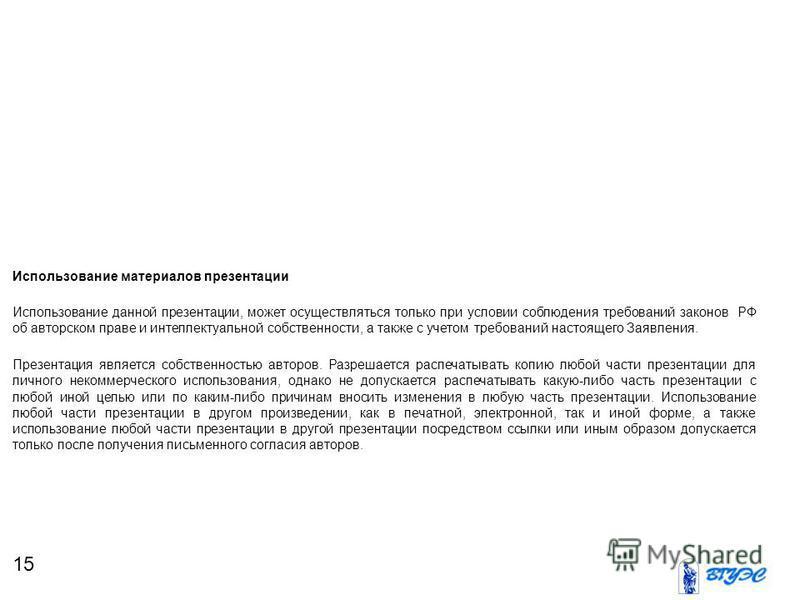 15 Использование материалов презентации Использование данной презентации, может осуществляться только при условии соблюдения требований законов РФ об авторском праве и интеллектуальной собственности, а также с учетом требований настоящего Заявления.