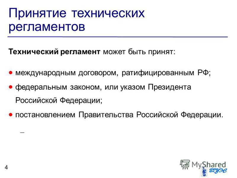 Принятие технических регламентов Технический регламент может быть принят: международным договором, ратифицированным РФ; федеральным законом, или указом Президента Российской Федерации; постановлением Правительства Российской Федерации. – я строка 4