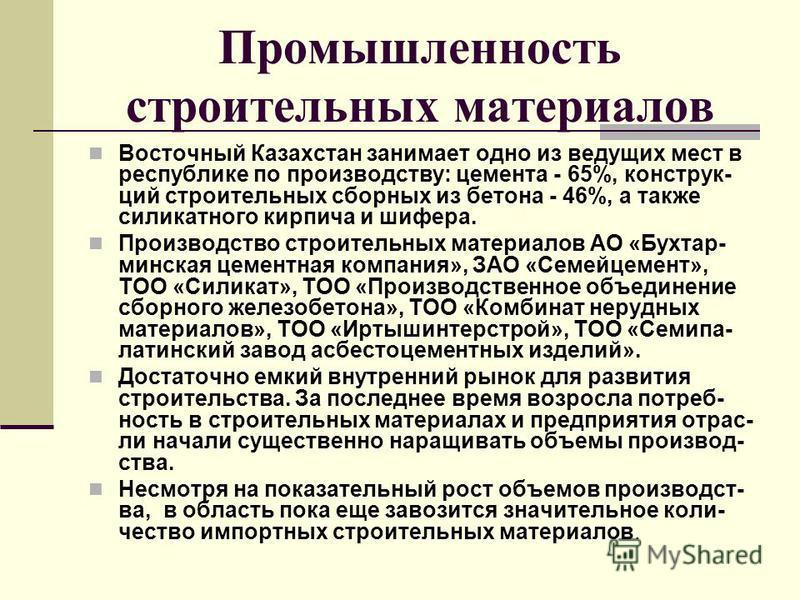 Промышленность строительных материалов Восточный Казахстан занимает одно из ведущих мест в республике по производству: цемента - 65%, конструкций строительных сборных из бетона - 46%, а также силикатного кирпича и шифера. Производство строительных ма