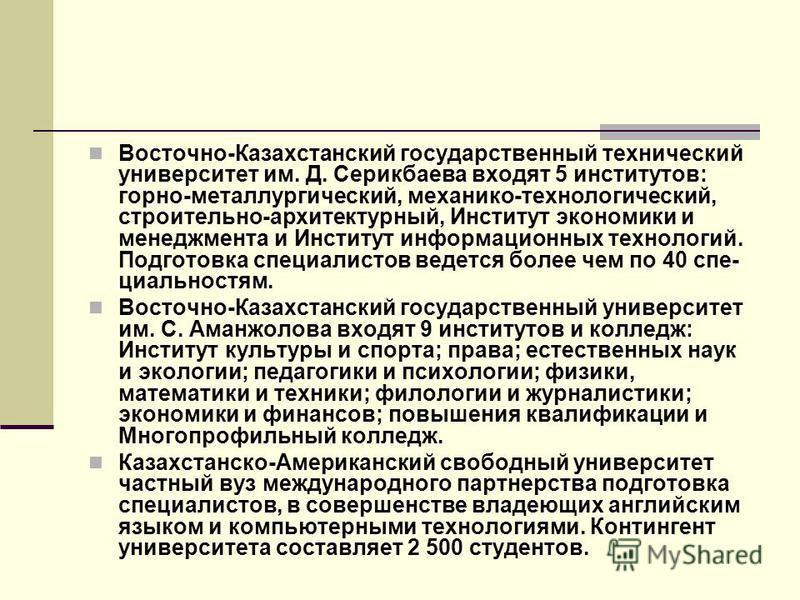 Восточно-Казахстанский государственный технический университет им. Д. Серикбаева входят 5 институтов: горно-металлургический, механико-технологический, строительно-архитектурный, Институт экономики и менеджмента и Институт информационных технологий.