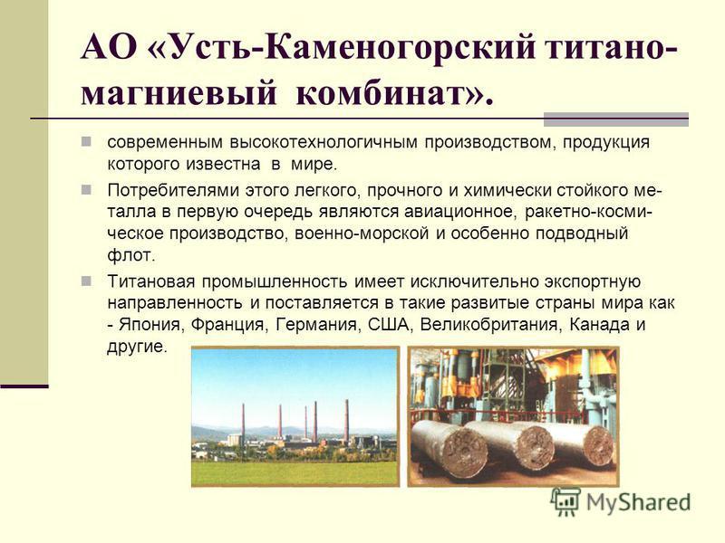АО «Усть-Камедногорский титано- магниевый комбинат». современным высокотехнологичным производством, продукция которого известна в мире. Потребителями этого легкого, прочного и химически стойкого ме- талла в первую очередь являются авиационное, ракетн