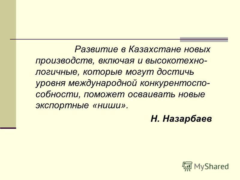 Развитие в Казахстане новых производств, включая и высокотехнологичные, которые могут достичь уровня международной конкурентоспособности, поможет осваивать новые экспортные «ниши». Н. Назарбаев