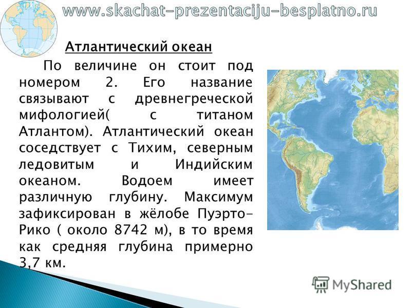 Атлантический океан По величине он стоит под номером 2. Его название связывают с древнегреческой мифологией( с титаном Атлантом). Атлантический океан соседствует с Тихим, северным ледовитым и Индийским океаном. Водоем имеет различную глубину. Максиму