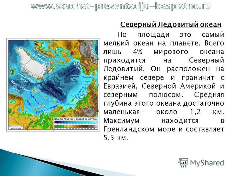 Северный Ледовитый океан По площади это самый мелкий океан на планете. Всего лишь 4% мирового океана приходится на Северный Ледовитый. Он расположен на крайнем севере и граничит с Евразией, Северной Америкой и северным полюсом. Средняя глубина этого