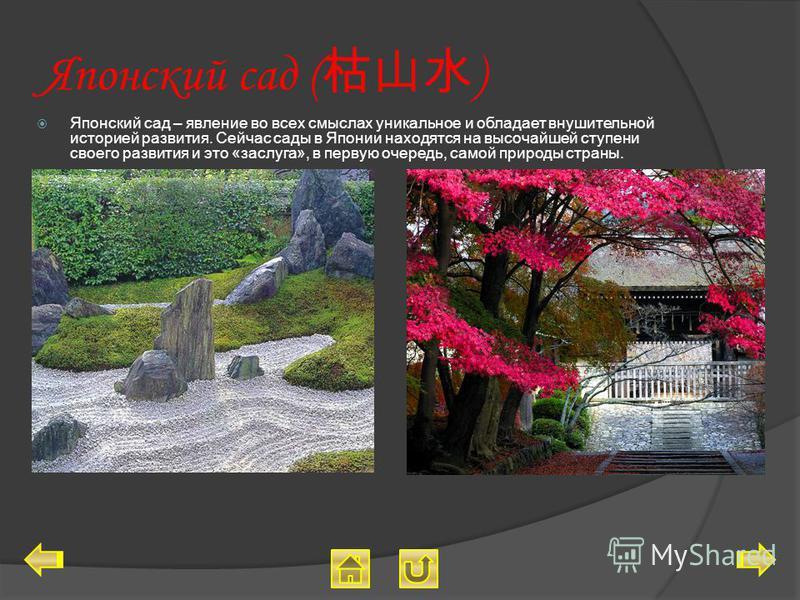 Японский сад ( ) Японский сад – явление во всех смыслах уникальное и обладает внушительной историей развития. Сейчас сады в Японии находятся на высочайшей ступени своего развития и это «заслуга», в первую очередь, самой природы страны.